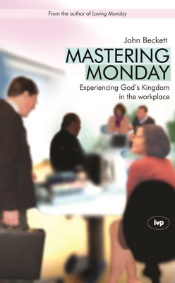 Mastering Monday: Experiencing God'S Kingdom In The Workplace - Beckett, John