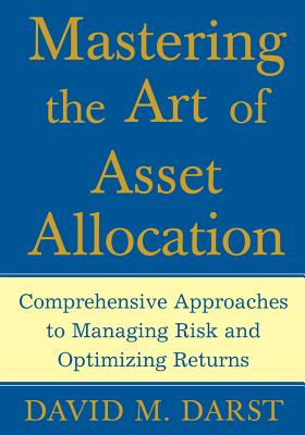 Mastering the Art of Asset Allocation: Comprehensive Approaches to Managing Risk and Optimizing Returns - Darst, David M