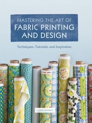 Mastering the Art of Fabric Printing and Design - Wisburn, Laurie, and Wisbrun, Laurie