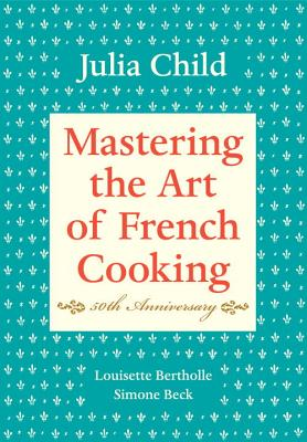 Mastering the Art of French Cooking, Volume I: 50th Anniversary - Child, Julia, and Bertholle, Louisette, and Beck, Simone