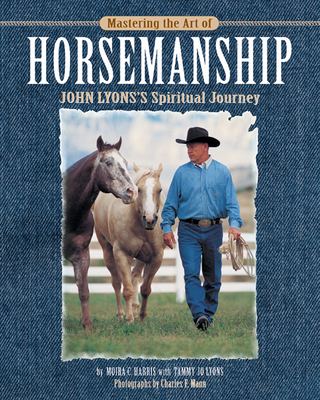 Mastering the Art of Horsemanship: John Lyons' Spiritual Journey - Harris, Moira C, and Lyons, Tammy Jo, and Mann, Charles F (Photographer)