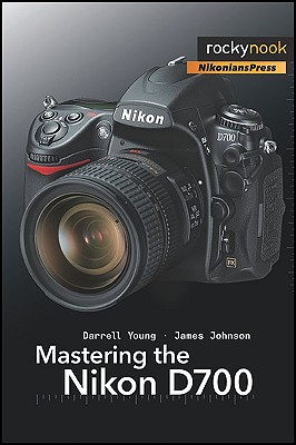 Mastering the Nikon D700 - Young, Darrell, and Johnson, James W