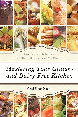 Mastering Your Gluten- And Dairy-Free Kitchen: Easy Recipes, Chef's Tips, and the Best Products for Your Pantry - Mazor, Chef Einat