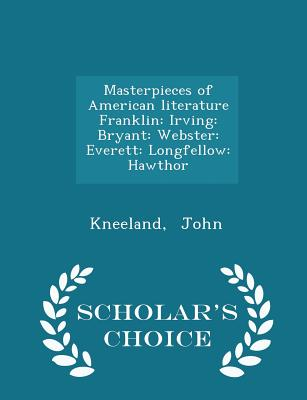 Masterpieces of American Literature Franklin: Irving: Bryant: Webster: Everett: Longfellow: Hawthor - Scholar's Choice Edition - John, Kneeland