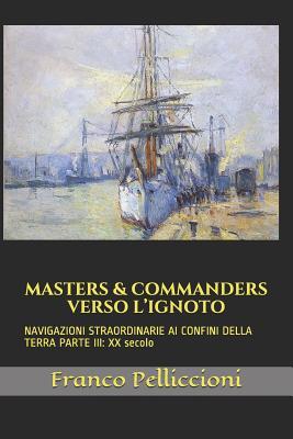 Masters & Commanders Verso l'Ignoto: NAVIGAZIONI STRAORDINARIE AI CONFINI DELLA TERRA PARTE III: XX secolo - Pelliccioni, Franco