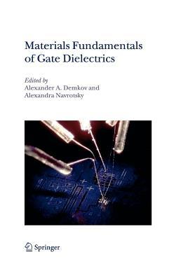 Materials Fundamentals of Gate Dielectrics - Demkov, Alexander A. (Editor), and Navrotsky, Alexandra (Editor)