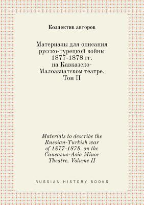 Materials to Describe the Russian-Turkish War of 1877-1878. on the Caucasus-Asia Minor Theatre. Volume II - Avtorov, Kollektiv
