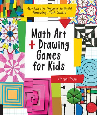Math Art and Drawing Games for Kids: 40+ Fun Art Projects to Build Amazing Math Skills - Tripp, Karyn