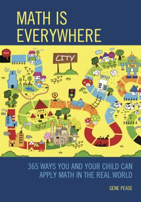 Math Is Everywhere: 365 Ways You and Your Child Can Apply Math in the Real World - Pease, Gene