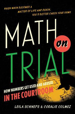 Math on Trial: How Numbers Get Used and Abused in the Courtroom - Schneps, Leila, and Colmez, Coralie
