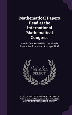 Mathematical Papers Read at the International Mathematical Congress: Held in Connection with the World's Columbian Exposition, Chicago, 1893 - Moore, Eliakim Hastings, and White, Henry Seely, and Bolza, Oskar, Dr.