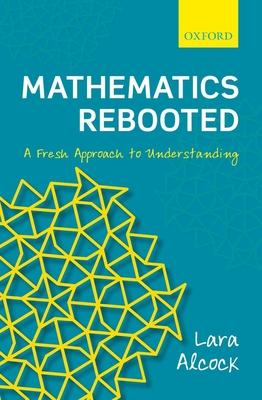 Mathematics Rebooted: A Fresh Approach to Understanding - Alcock, Lara