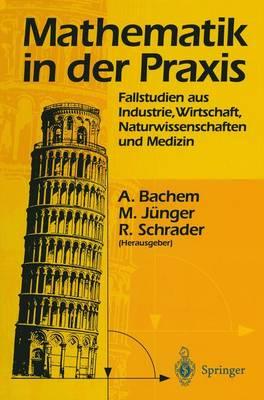 Mathematik in Der Praxis: Fallstudien Aus Industrie, Wirtschaft, Naturwissenschaften Und Medizin - Bachem, Achim (Editor), and J?nger, Michael (Editor), and Schrader, Rainer (Editor)