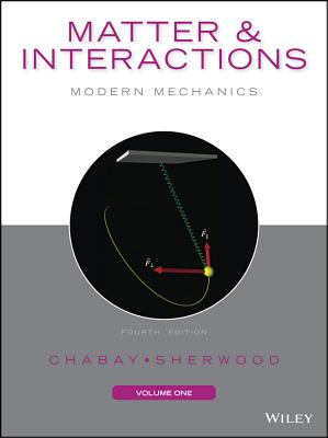 Matter and Interactions, Volume I: Modern Mechanics - Chabay, Ruth W, and Sherwood, Bruce A