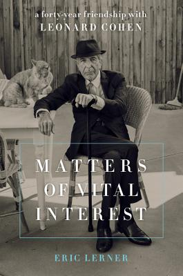 Matters of Vital Interest: A Forty-Year Friendship with Leonard Cohen - Lerner, Eric