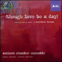 Matthew Brown: Though Love Be a Day - Antioch Chamber Ensemble (chamber ensemble); Chris Fortin (piano); Chris Fortin (vocals); Christine Chang (piano);...