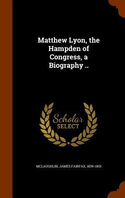 Matthew Lyon, the Hampden of Congress, a Biography .. - McLaughlin, James Fairfax 1839-1903 (Creator)