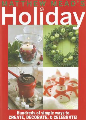 Matthew Mead's Holiday: Hundreds of Simple Ways to Create, Decorate, & Celebrate! - Mead, Matthew