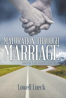Maturation Through Marriage: And the Enticement of Divorce - Lueck, Lowell