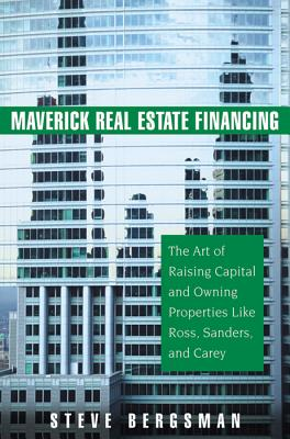 Maverick Real Estate Financing: The Art of Raising Capital and Owning Properties Like Ross, Sanders and Carey - Bergsman, Steve