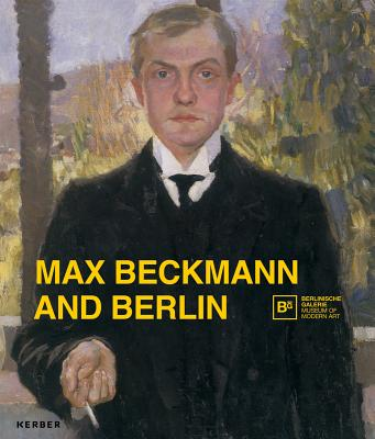 Max Beckmann and Berlin - Beckmann, Max, and Buenger, Barbara (Text by), and Heckmann, Anna Maria (Text by)