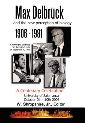 Max Delbrck and the New Perception of Biology 1906-1981: A Centenary Celebration University of Salamanca October 9-10, 2006 - Shropshire, W, Jr. (Editor)
