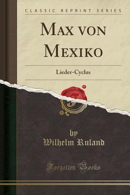 Max Von Mexiko: Lieder-Cyclus (Classic Reprint) - Ruland, Wilhelm