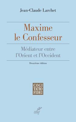 Maxime Le Confesseur, Mediateur Entre L'Orient Et L'Occident - Larchet, Jean-Claude