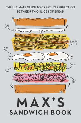 Max's Sandwich Book: The Ultimate Guide to Creating Perfection Between Two Slices of Bread - Halley, Max, and Benton, Ben