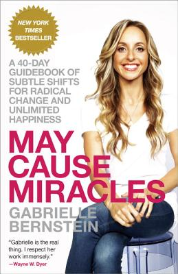 May Cause Miracles: A 40-Day Guidebook of Subtle Shifts for Radical Change and Unlimited Happiness - Bernstein, Gabrielle