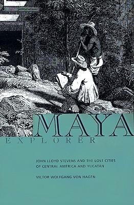 Maya Explorer: John Lloyd Stephens and the Lost Cities of Central America and Yucatan - Von Hagen, Victor Wolfgang (Introduction by)