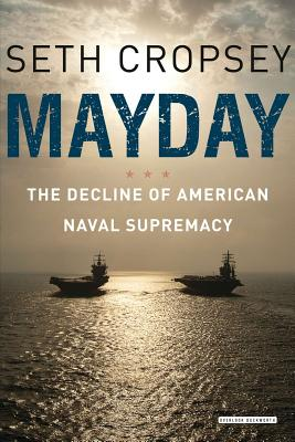 Mayday: The Decline of American Naval Supremacy - Cropsey, Seth