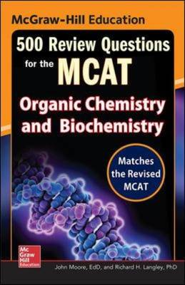 McGraw-Hill Education 500 Review Questions for the McAt: Organic Chemistry and Biochemistry - Moore, John T, and Langley, Richard H