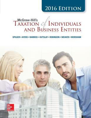 McGraw-Hill's Taxation of Individuals and Business Entities 2017 Edition, 8e - Spilker, Brian C, Professor, and Ayers, Benjamin C, and Robinson, John, Professor, PhD