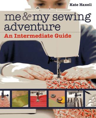 Me and My Sewing Adventure: An Intermediate Guide - Haxell, Kate