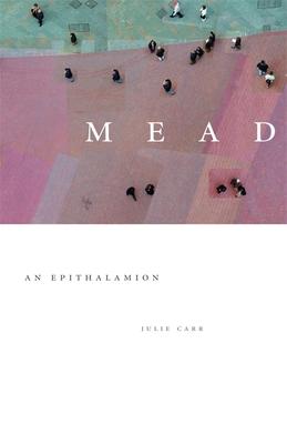 Mead: An Epithalamion - Carr, Julie, Dr.
