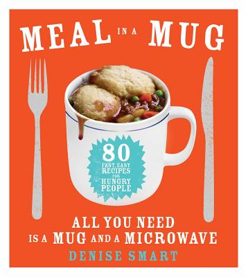Meal in a Mug: 80 Fast, Easy Recipes for Hungry People--All You Need Is a Mug and a Microwave - Smart, Denise