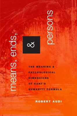 Means, Ends, and Persons: The Meaning and Psychological Dimensions of Kant's Humanity Formula - Audi, Robert