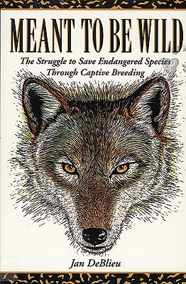 Meant to Be Wild: The Struggle to Save Endangered Species Through Captive Breeding - DeBlieu, Jan