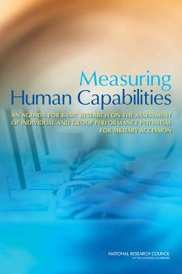 Measuring Human Capabilities: An Agenda for Basic Research on the Assessment of Individual and Group Performance Potential for Military Accession - National Research Council, and Division of Behavioral and Social Sciences and Education, and Board on Behavioral, Cognitive...