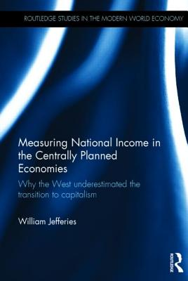 Measuring National Income in the Centrally Planned Economies: Why the West Underestimated the Transition to Capitalism - Jefferies, William