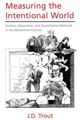 Measuring the Intentional World: Realism, Naturalism, and Quantitative Methods in the Behavioral Sciences - Trout, J D