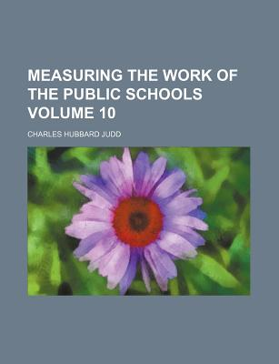 Measuring the Work of the Public Schools Volume 10 - Judd, Charles Hubbard