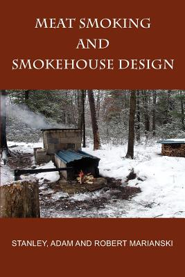 Meat Smoking And Smokehouse Design - Marianski, Stanley, and Marianski, Adam, and Marianski, Robert
