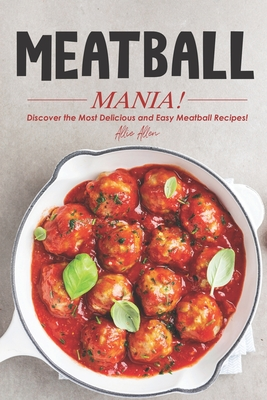 Meatball Mania!: Discover the Most Delicious and Easy Meatball Recipes! - Allen, Allie