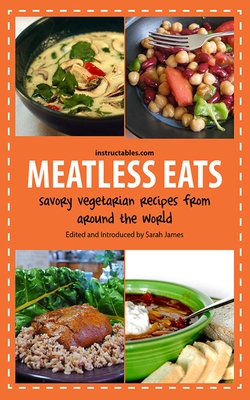 Meatless Eats: Savory Vegetarian Dishes from Around the World - Instructables.com, and James, Sarah (Editor)