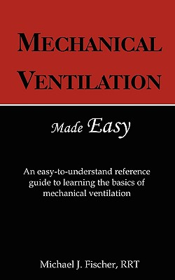 Mechanical Ventilation Made Easy - Fischer, Michael J, and Fischer, Tammy K (Editor)