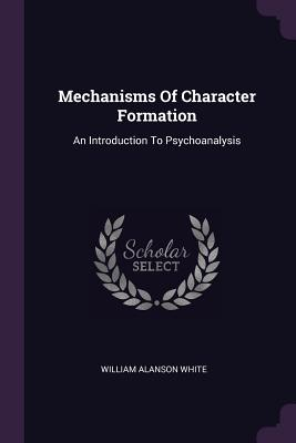 Mechanisms of Character Formation: An Introduction to Psychoanalysis - White, William Alanson