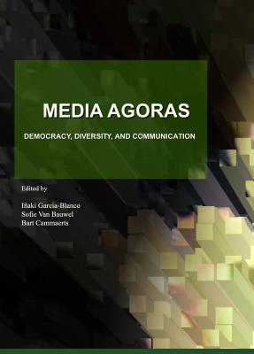 Media Agoras: Democracy, Diversity, and Communication - Cammaerts, Bart (Editor), and Garcia-Blanco, Inaki (Editor), and Van Bauwel, Sofie (Editor)