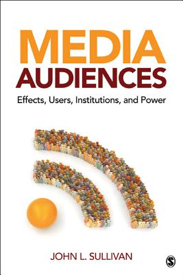 Media Audiences: Effects, Users, Institutions, and Power - Sullivan, John L.